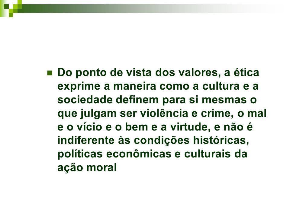 Do ponto de vista dos valores, a ética exprime a maneira como a cultura e a sociedade definem para si mesmas o que julgam ser violência e crime, o mal e o vício e o bem e a virtude, e não é indiferente às condições históricas, políticas econômicas e culturais da ação moral