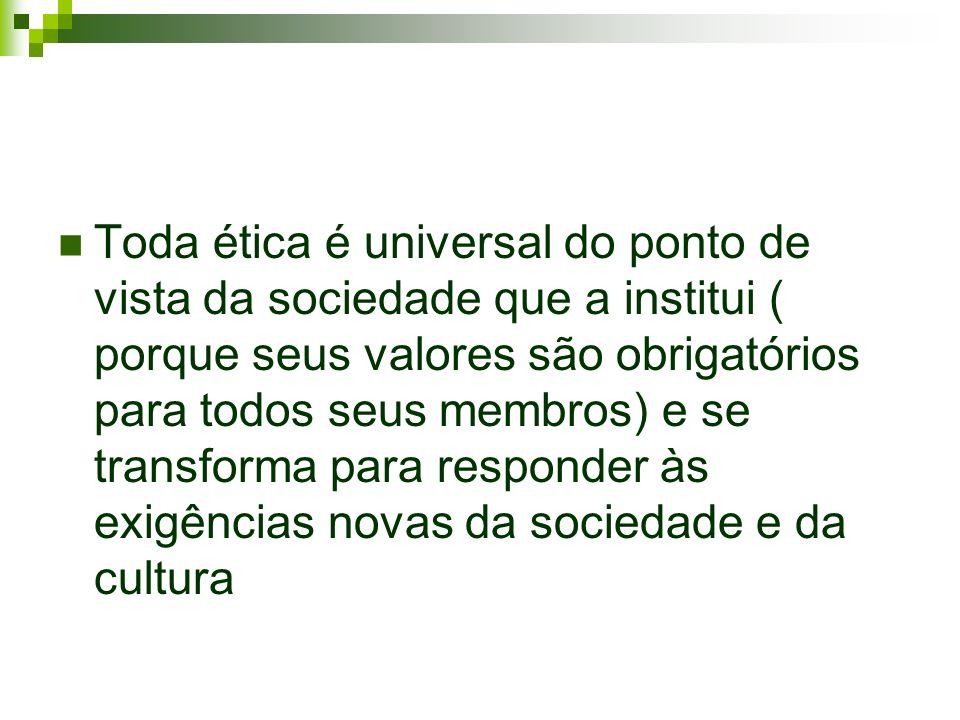 Toda ética é universal do ponto de vista da sociedade que a institui ( porque seus valores são obrigatórios para todos seus membros) e se transforma para responder às exigências novas da sociedade e da cultura