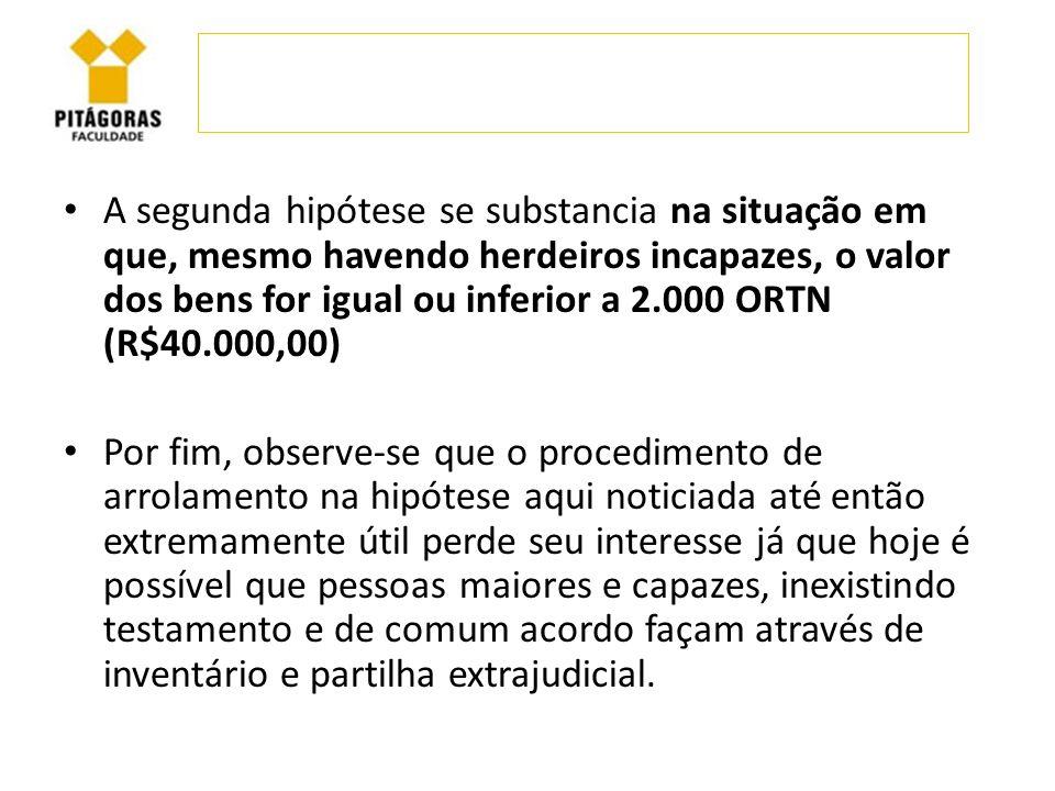 A segunda hipótese se substancia na situação em que, mesmo havendo herdeiros incapazes, o valor dos bens for igual ou inferior a 2.000 ORTN (R$40.000,00)