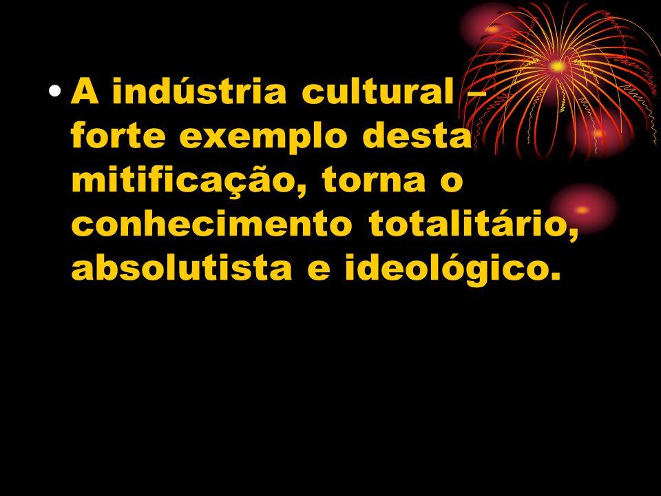 A indústria cultural – forte exemplo desta mitificação, torna o conhecimento totalitário, absolutista e ideológico.