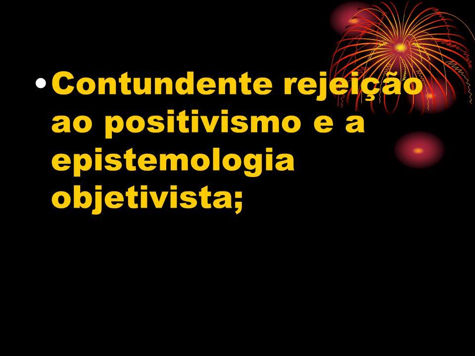 Contundente rejeição ao positivismo e a epistemologia objetivista;