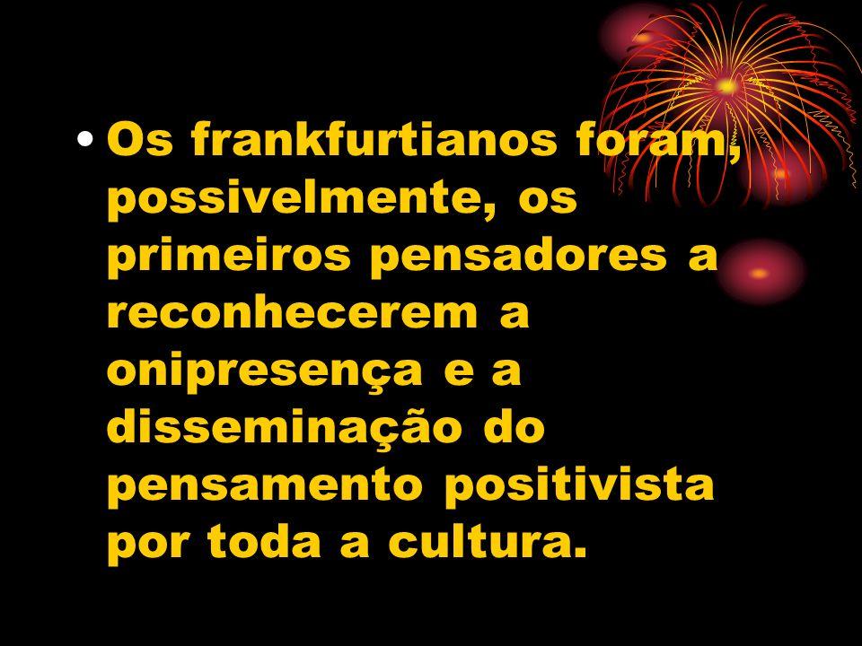 Os frankfurtianos foram, possivelmente, os primeiros pensadores a reconhecerem a onipresença e a disseminação do pensamento positivista por toda a cultura.
