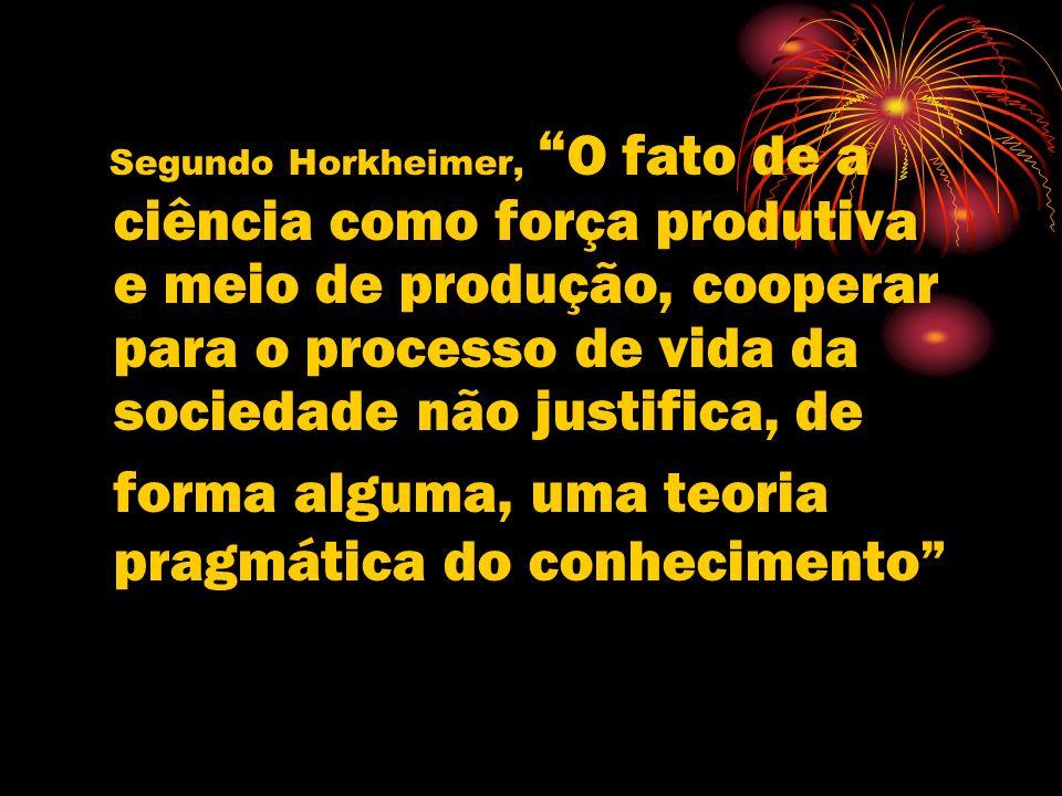 Segundo Horkheimer, O fato de a ciência como força produtiva e meio de produção, cooperar para o processo de vida da sociedade não justifica, de forma alguma, uma teoria pragmática do conhecimento