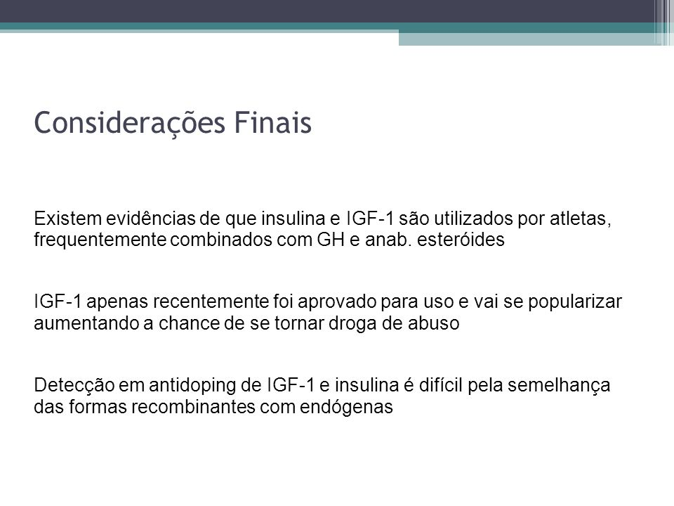 Considerações FinaisExistem evidências de que insulina e IGF-1 são utilizados por atletas, frequentemente combinados com GH e anab. esteróides.