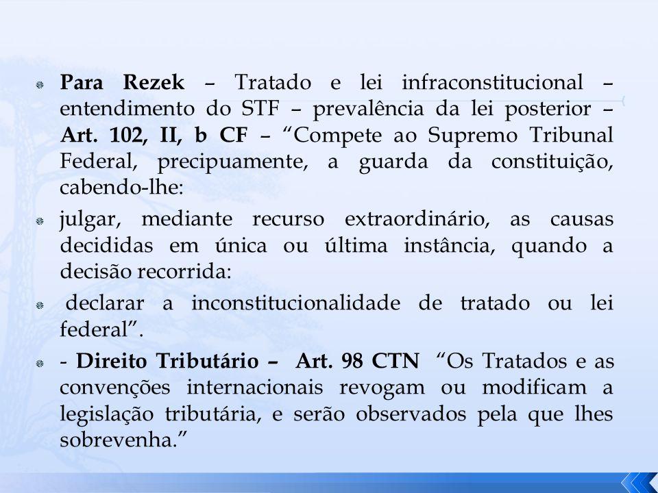 Para Rezek – Tratado e lei infraconstitucional – entendimento do STF – prevalência da lei posterior – Art. 102, II, b CF – Compete ao Supremo Tribunal Federal, precipuamente, a guarda da constituição, cabendo-lhe: