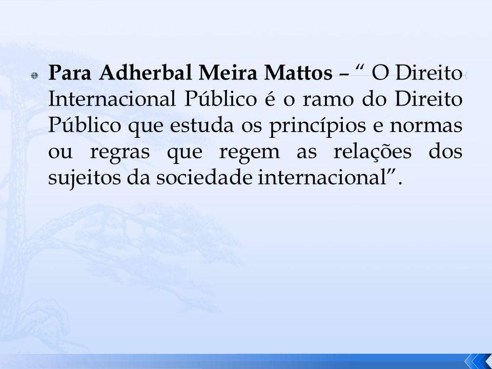 Para Adherbal Meira Mattos – O Direito Internacional Público é o ramo do Direito Público que estuda os princípios e normas ou regras que regem as relações dos sujeitos da sociedade internacional .