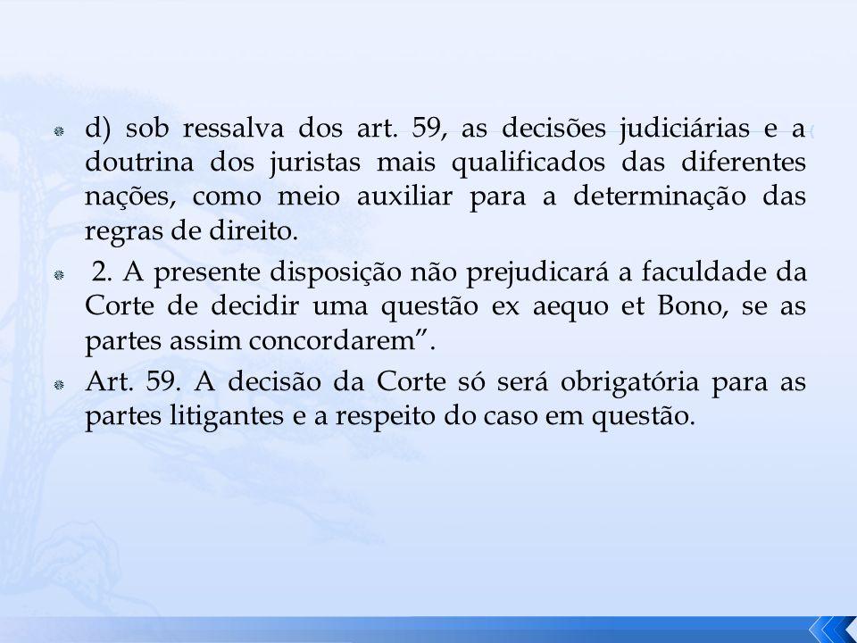 d) sob ressalva dos art. 59, as decisões judiciárias e a doutrina dos juristas mais qualificados das diferentes nações, como meio auxiliar para a determinação das regras de direito.