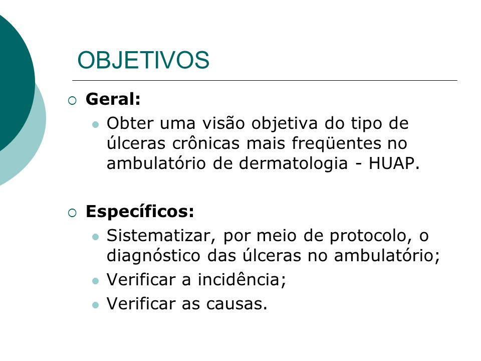OBJETIVOS Geral: Obter uma visão objetiva do tipo de úlceras crônicas mais freqüentes no ambulatório de dermatologia - HUAP.