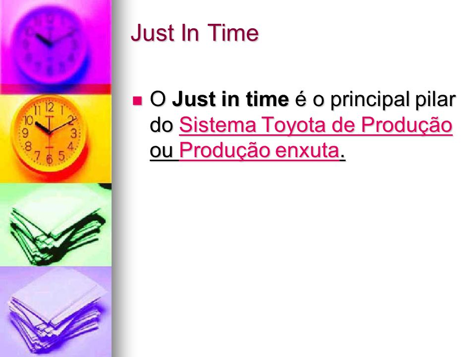Just In Time O Just in time é o principal pilar do Sistema Toyota de Produção ou Produção enxuta.