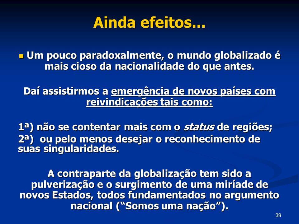 Ainda efeitos... Um pouco paradoxalmente, o mundo globalizado é mais cioso da nacionalidade do que antes.