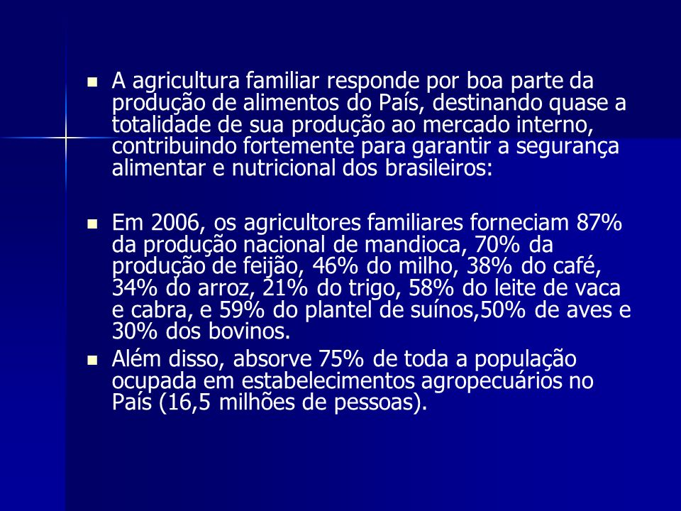 A agricultura familiar responde por boa parte da produção de alimentos do País, destinando quase a totalidade de sua produção ao mercado interno, contribuindo fortemente para garantir a segurança alimentar e nutricional dos brasileiros: