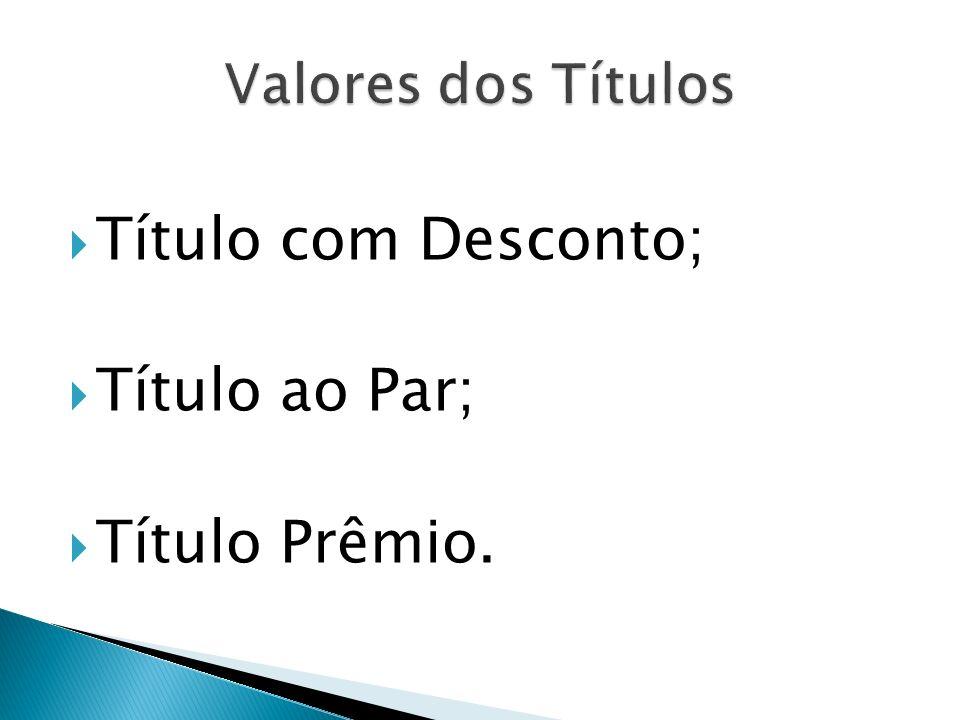 Valores dos Títulos Título com Desconto; Título ao Par; Título Prêmio.