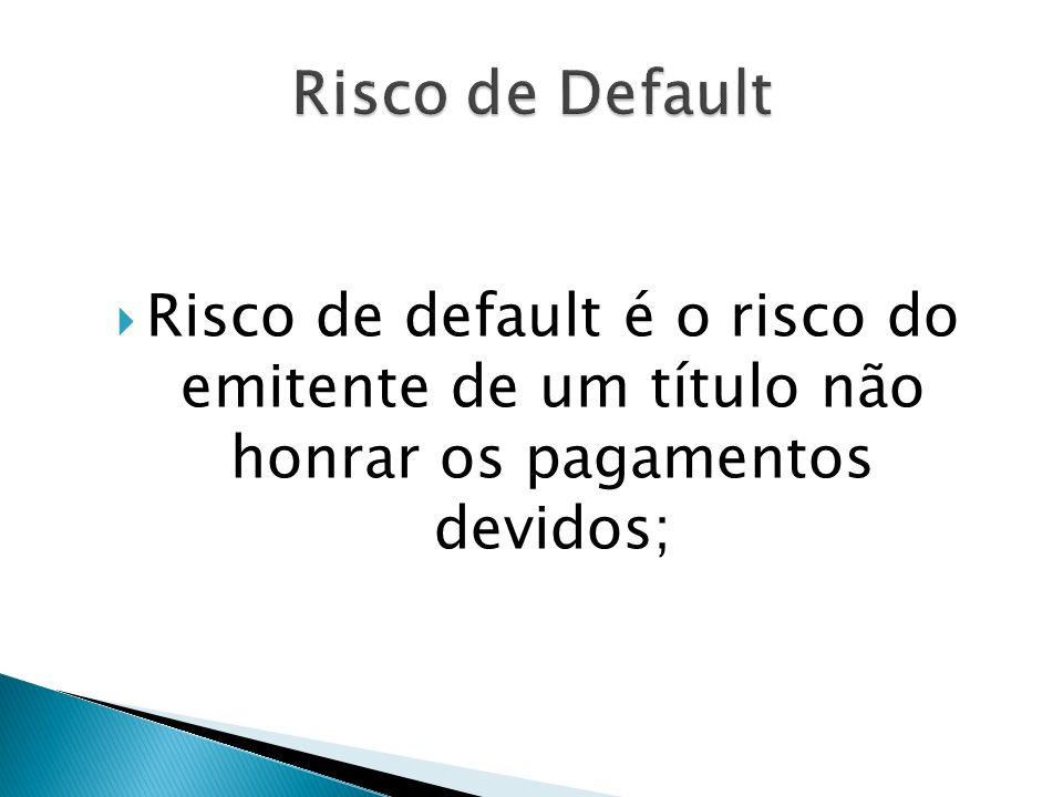 Risco de Default Risco de default é o risco do emitente de um título não honrar os pagamentos devidos;