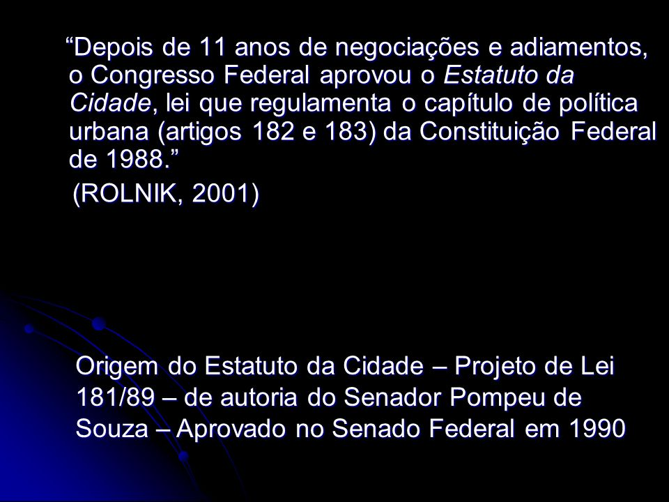 Depois de 11 anos de negociações e adiamentos, o Congresso Federal aprovou o Estatuto da Cidade, lei que regulamenta o capítulo de política urbana (artigos 182 e 183) da Constituição Federal de 1988.