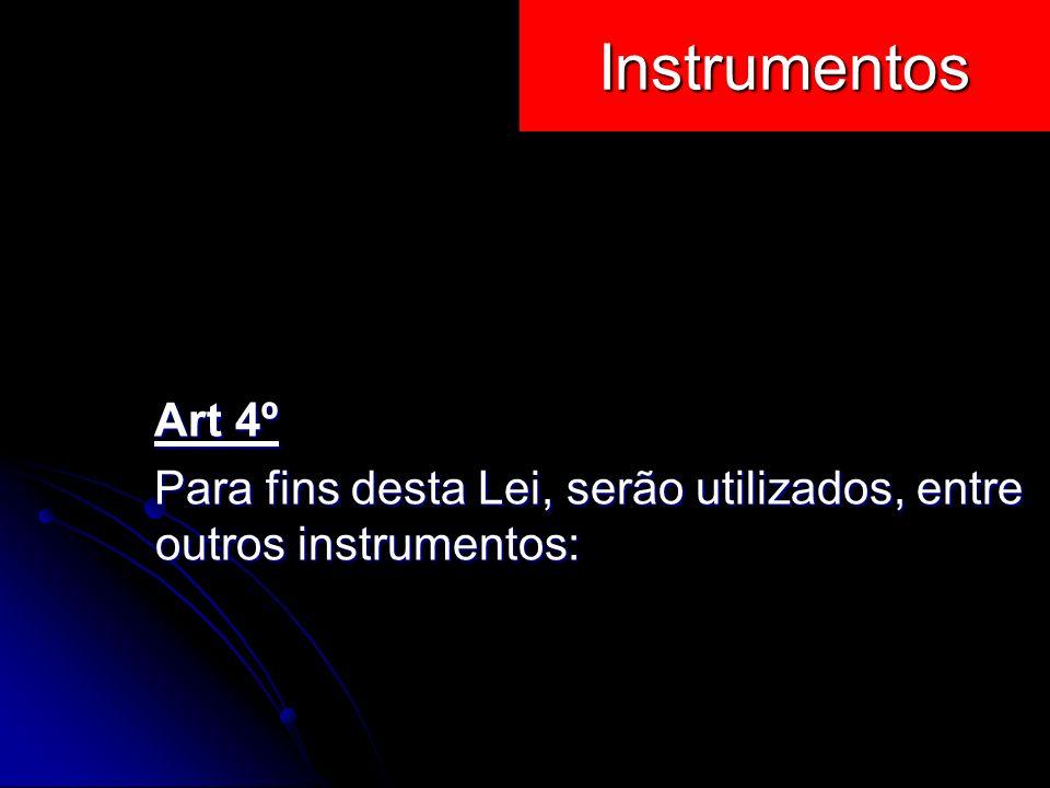 Instrumentos Art 4º Para fins desta Lei, serão utilizados, entre outros instrumentos: