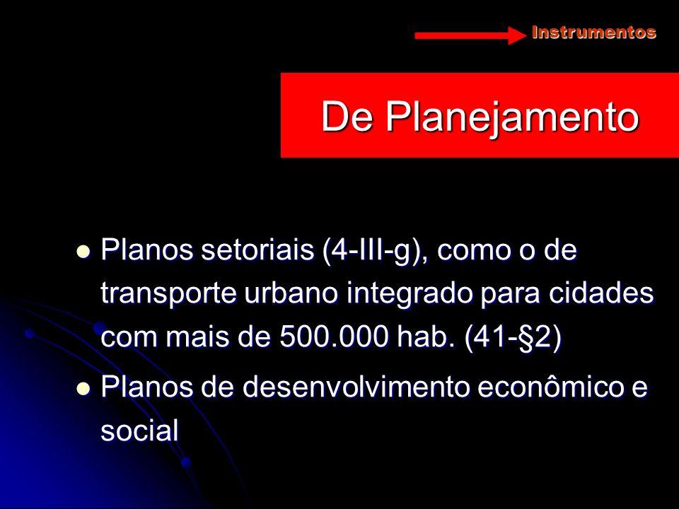 Instrumentos De Planejamento. Planos setoriais (4-III-g), como o de transporte urbano integrado para cidades com mais de 500.000 hab. (41-§2)