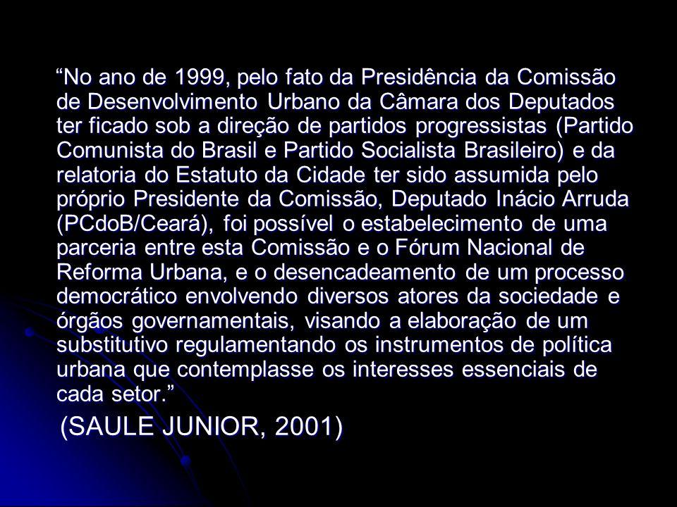 No ano de 1999, pelo fato da Presidência da Comissão de Desenvolvimento Urbano da Câmara dos Deputados ter ficado sob a direção de partidos progressistas (Partido Comunista do Brasil e Partido Socialista Brasileiro) e da relatoria do Estatuto da Cidade ter sido assumida pelo próprio Presidente da Comissão, Deputado Inácio Arruda (PCdoB/Ceará), foi possível o estabelecimento de uma parceria entre esta Comissão e o Fórum Nacional de Reforma Urbana, e o desencadeamento de um processo democrático envolvendo diversos atores da sociedade e órgãos governamentais, visando a elaboração de um substitutivo regulamentando os instrumentos de política urbana que contemplasse os interesses essenciais de cada setor.