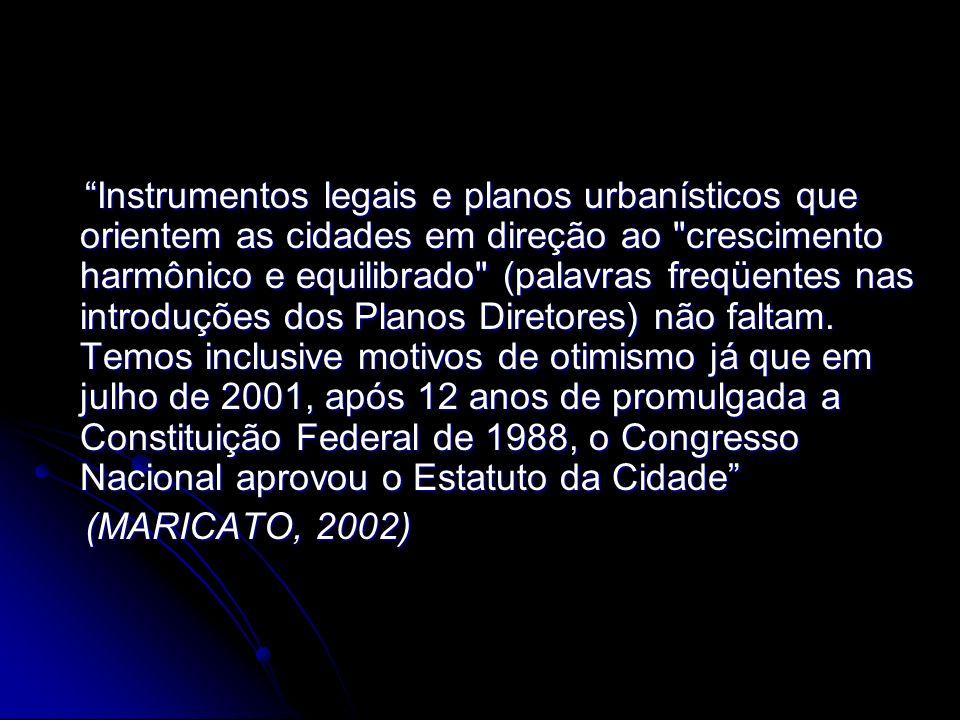 Instrumentos legais e planos urbanísticos que orientem as cidades em direção ao crescimento harmônico e equilibrado (palavras freqüentes nas introduções dos Planos Diretores) não faltam. Temos inclusive motivos de otimismo já que em julho de 2001, após 12 anos de promulgada a Constituição Federal de 1988, o Congresso Nacional aprovou o Estatuto da Cidade