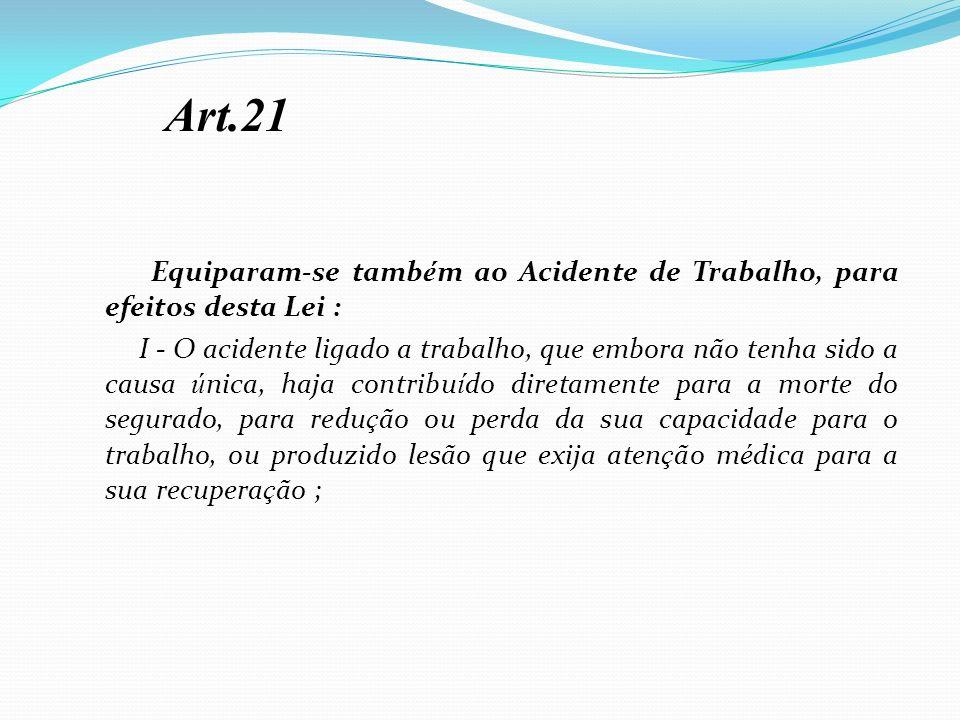 Art.21 Equiparam-se também ao Acidente de Trabalho, para efeitos desta Lei :