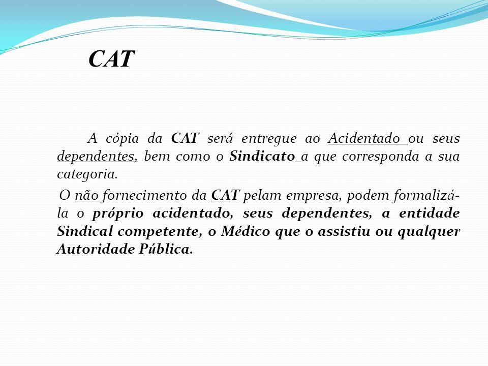 CAT A cópia da CAT será entregue ao Acidentado ou seus dependentes, bem como o Sindicato a que corresponda a sua categoria.