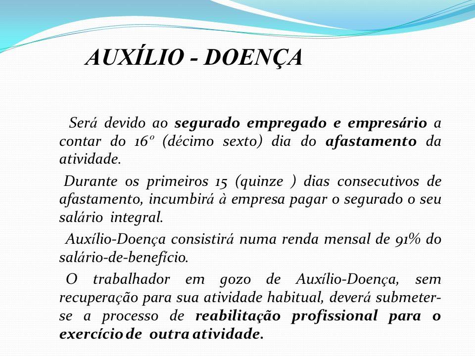 AUXÍLIO - DOENÇASerá devido ao segurado empregado e empresário a contar do 16º (décimo sexto) dia do afastamento da atividade.