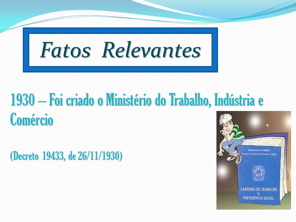 Fatos Relevantes1930 – Foi criado o Ministério do Trabalho, Indústria e Comércio.