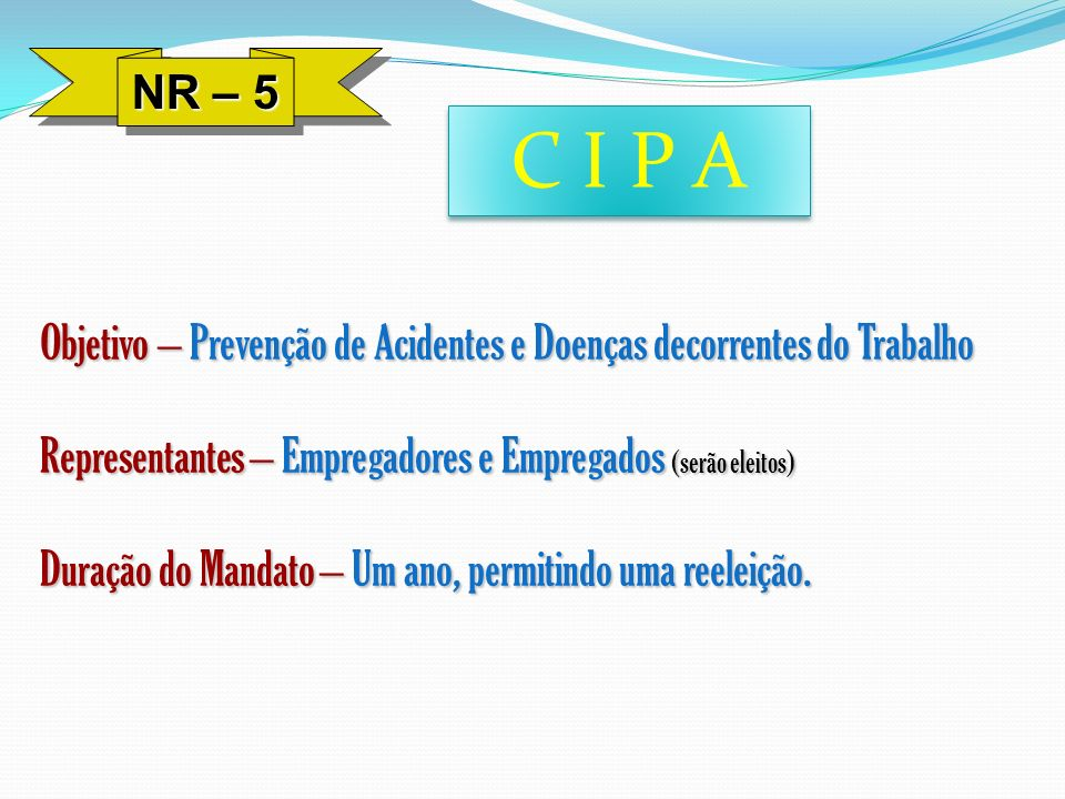 NR – 5 C I P A. Objetivo – Prevenção de Acidentes e Doenças decorrentes do Trabalho. Representantes – Empregadores e Empregados (serão eleitos)
