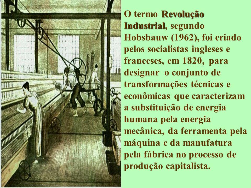 O termo Revolução Industrial, segundo Hobsbauw (1962), foi criado pelos socialistas ingleses e franceses, em 1820, para designar o conjunto de transformações técnicas e econômicas que caracterizam a substituição de energia humana pela energia mecânica, da ferramenta pela máquina e da manufatura pela fábrica no processo de produção capitalista.