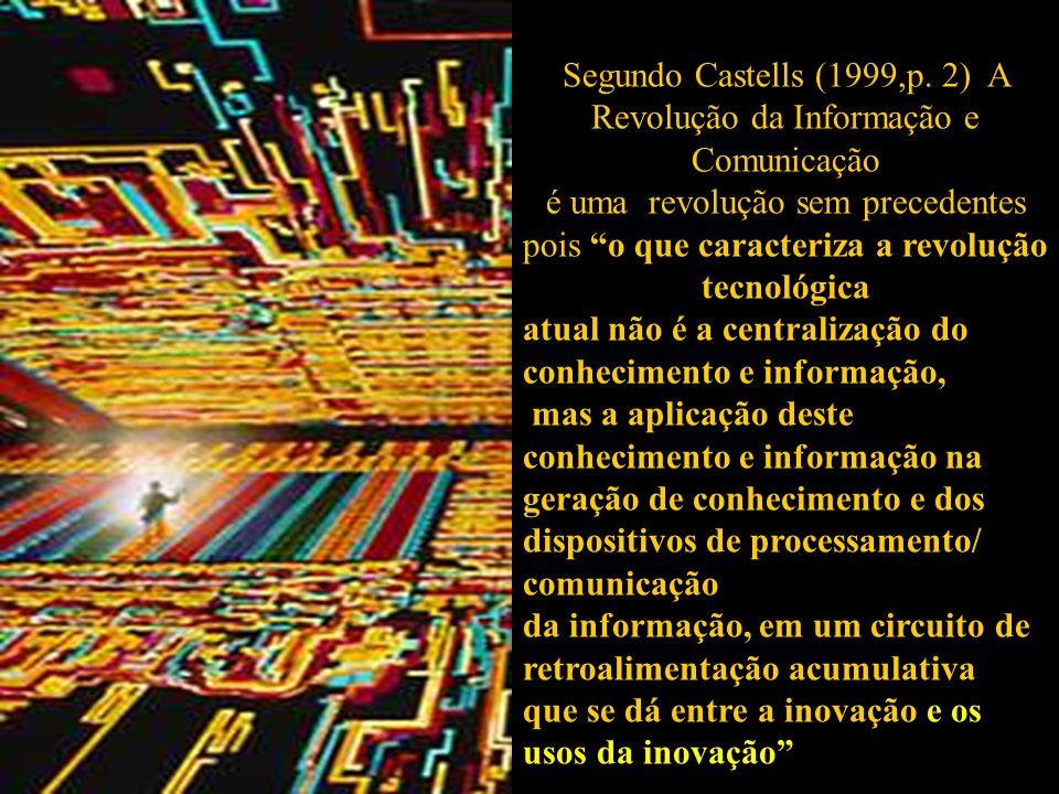 Segundo Castells (1999,p. 2) A Revolução da Informação e Comunicação