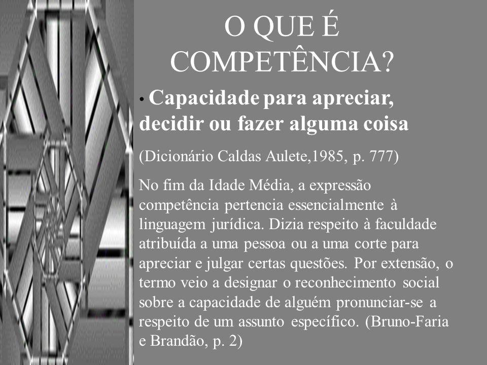 O QUE É COMPETÊNCIA Capacidade para apreciar, decidir ou fazer alguma coisa. (Dicionário Caldas Aulete,1985, p. 777)