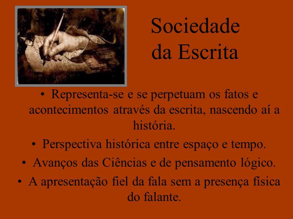 Sociedade da Escrita Representa-se e se perpetuam os fatos e acontecimentos através da escrita, nascendo aí a história.