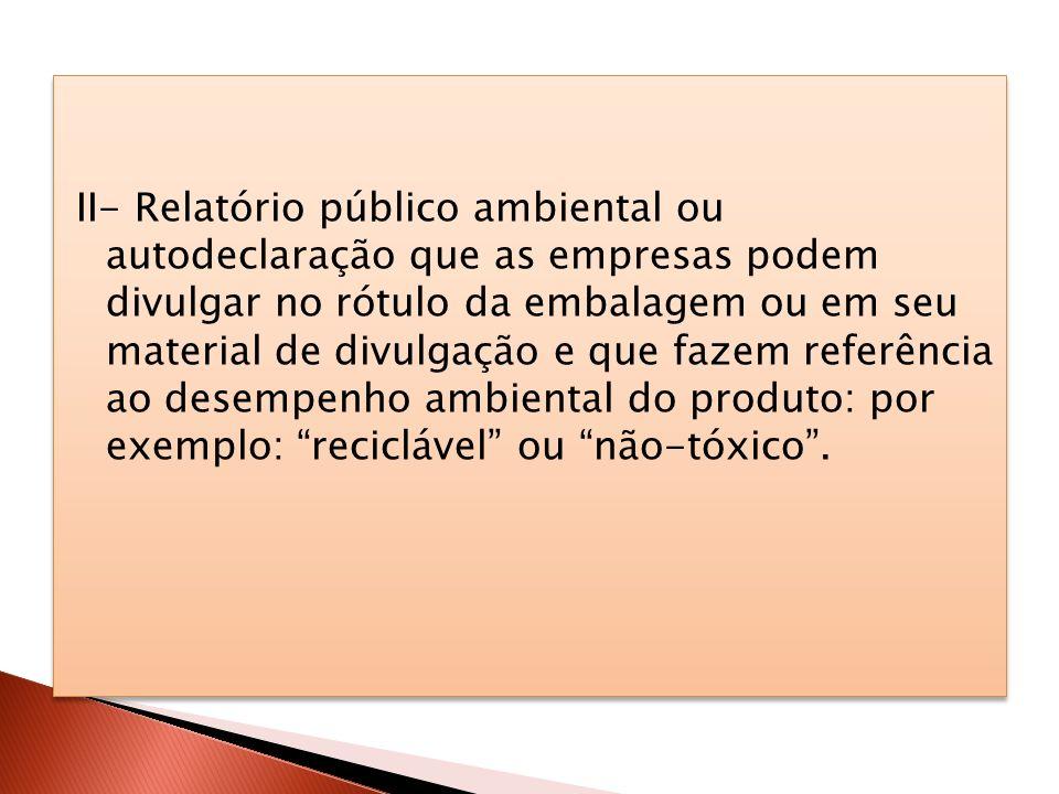 II- Relatório público ambiental ou autodeclaração que as empresas podem divulgar no rótulo da embalagem ou em seu material de divulgação e que fazem referência ao desempenho ambiental do produto: por exemplo: reciclável ou não-tóxico .