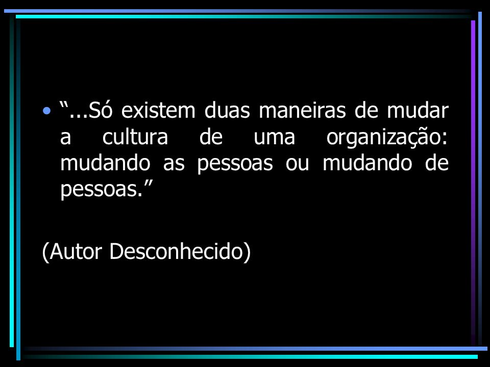 ...Só existem duas maneiras de mudar a cultura de uma organização: mudando as pessoas ou mudando de pessoas.