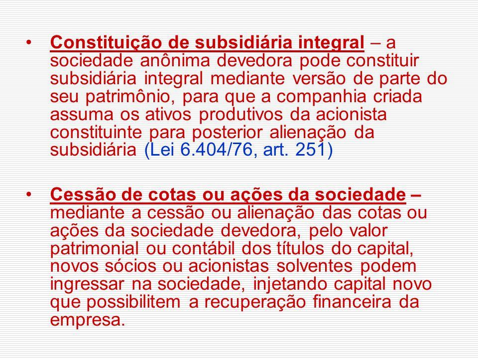 Constituição de subsidiária integral – a sociedade anônima devedora pode constituir subsidiária integral mediante versão de parte do seu patrimônio, para que a companhia criada assuma os ativos produtivos da acionista constituinte para posterior alienação da subsidiária (Lei 6.404/76, art. 251)