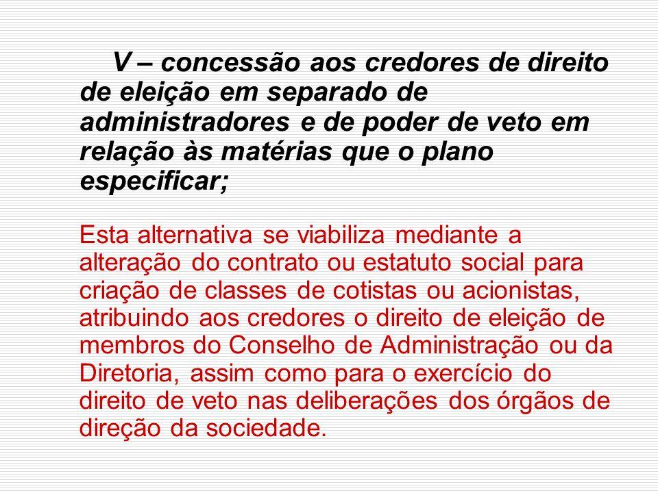 V – concessão aos credores de direito de eleição em separado de administradores e de poder de veto em relação às matérias que o plano especificar;