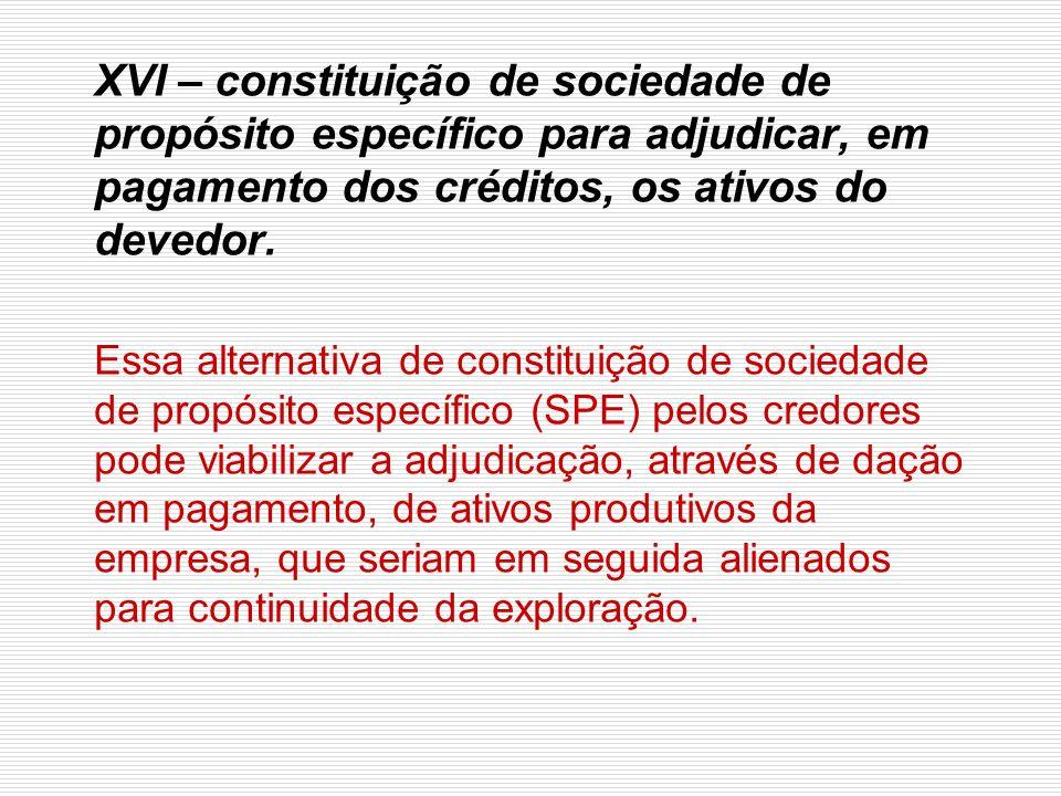 XVI – constituição de sociedade de propósito específico para adjudicar, em pagamento dos créditos, os ativos do devedor.