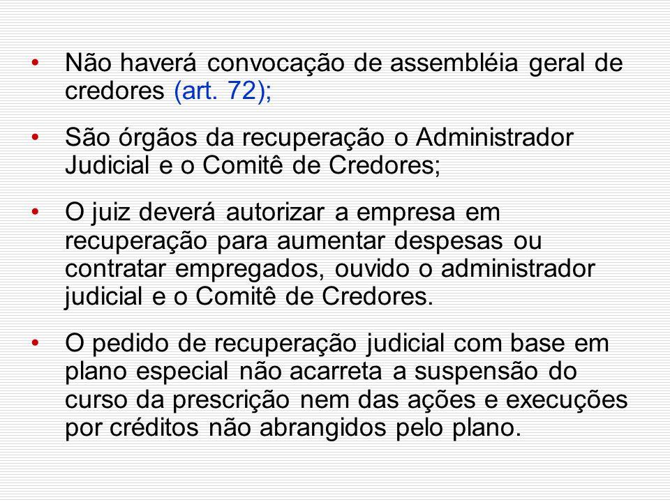 Não haverá convocação de assembléia geral de credores (art. 72);