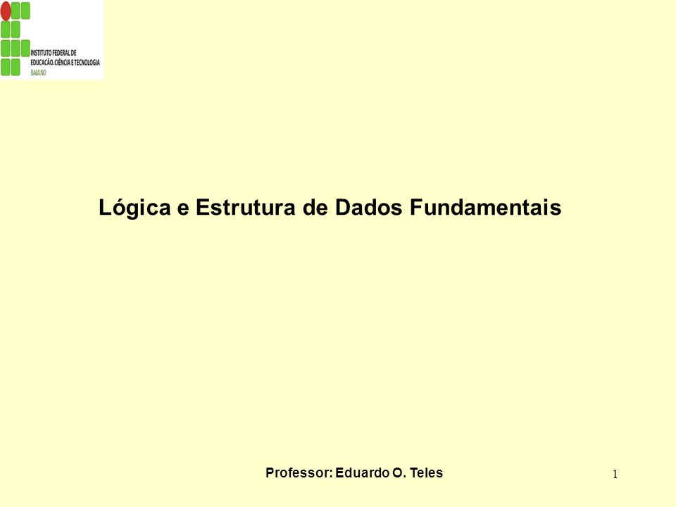Lógica e Estrutura de Dados Fundamentais Professor: Eduardo O. Teles