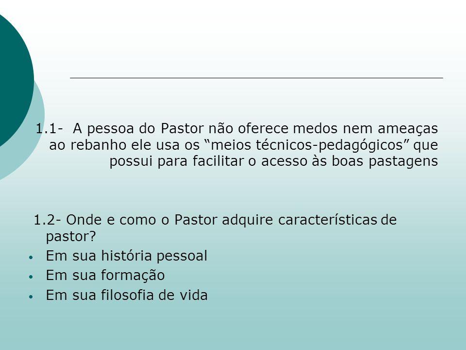 1.1- A pessoa do Pastor não oferece medos nem ameaças ao rebanho ele usa os meios técnicos-pedagógicos que possui para facilitar o acesso às boas pastagens