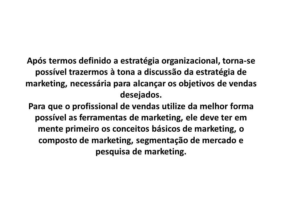 Após termos definido a estratégia organizacional, torna-se possível trazermos à tona a discussão da estratégia de marketing, necessária para alcançar os objetivos de vendas desejados.