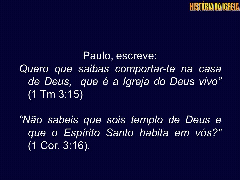 Paulo, escreve: Quero que saibas comportar-te na casa de Deus, que é a Igreja do Deus vivo (1 Tm 3:15) Não sabeis que sois templo de Deus e que o Espírito Santo habita em vós (1 Cor.