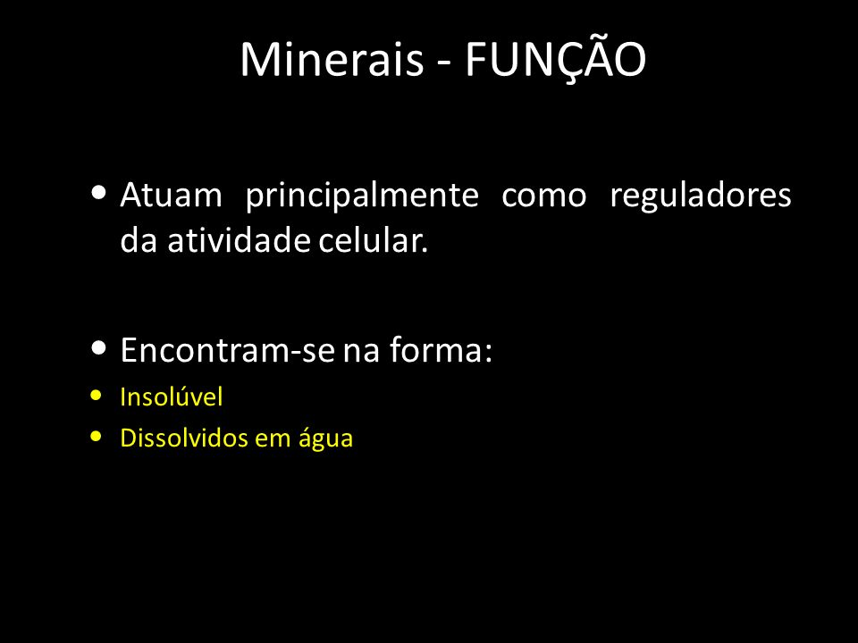 Minerais - FUNÇÃO Atuam principalmente como reguladores da atividade celular. Encontram-se na forma: