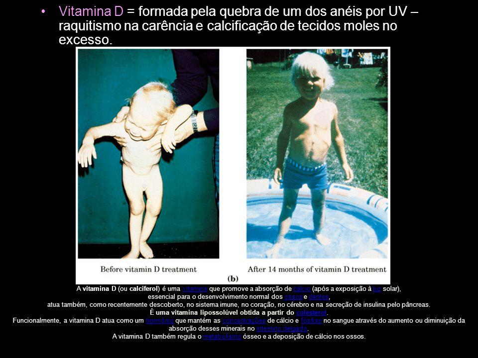 Vitamina D = formada pela quebra de um dos anéis por UV – raquitismo na carência e calcificação de tecidos moles no excesso.