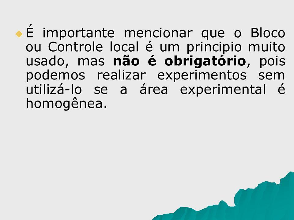 É importante mencionar que o Bloco ou Controle local é um principio muito usado, mas não é obrigatório, pois podemos realizar experimentos sem utilizá-lo se a área experimental é homogênea.