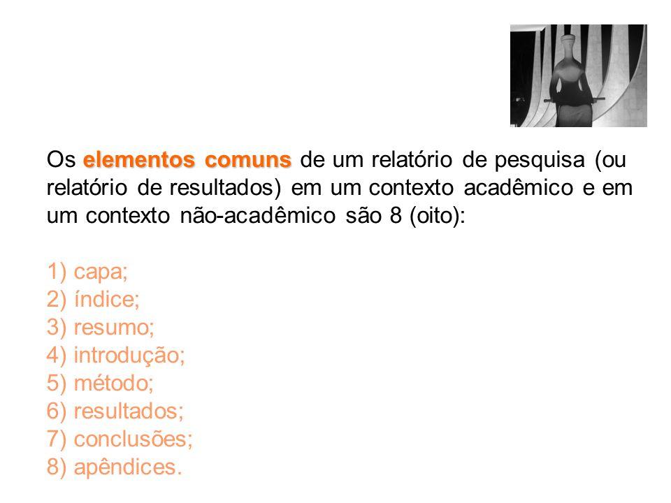 Os elementos comuns de um relatório de pesquisa (ou relatório de resultados) em um contexto acadêmico e em um contexto não-acadêmico são 8 (oito): 1) capa; 2) índice; 3) resumo; 4) introdução; 5) método; 6) resultados; 7) conclusões; 8) apêndices.