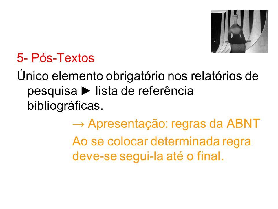 5- Pós-TextosÚnico elemento obrigatório nos relatórios de pesquisa ► lista de referência bibliográficas.