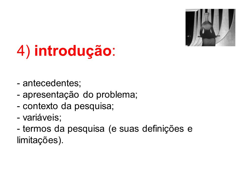 4) introdução: - antecedentes; - apresentação do problema; - contexto da pesquisa; - variáveis; - termos da pesquisa (e suas definições e limitações).