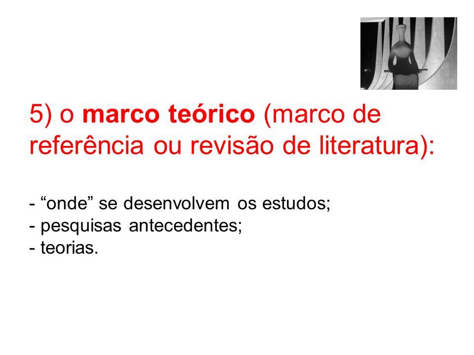5) o marco teórico (marco de referência ou revisão de literatura): - onde se desenvolvem os estudos; - pesquisas antecedentes; - teorias.