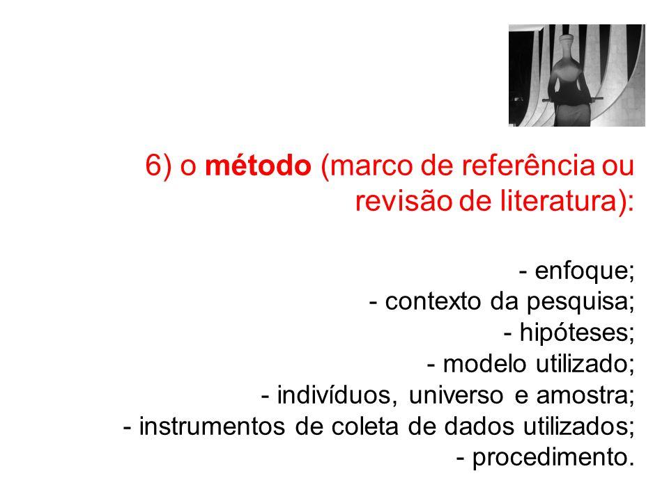 6) o método (marco de referência ou revisão de literatura): - enfoque; - contexto da pesquisa; - hipóteses; - modelo utilizado; - indivíduos, universo e amostra; - instrumentos de coleta de dados utilizados; - procedimento.