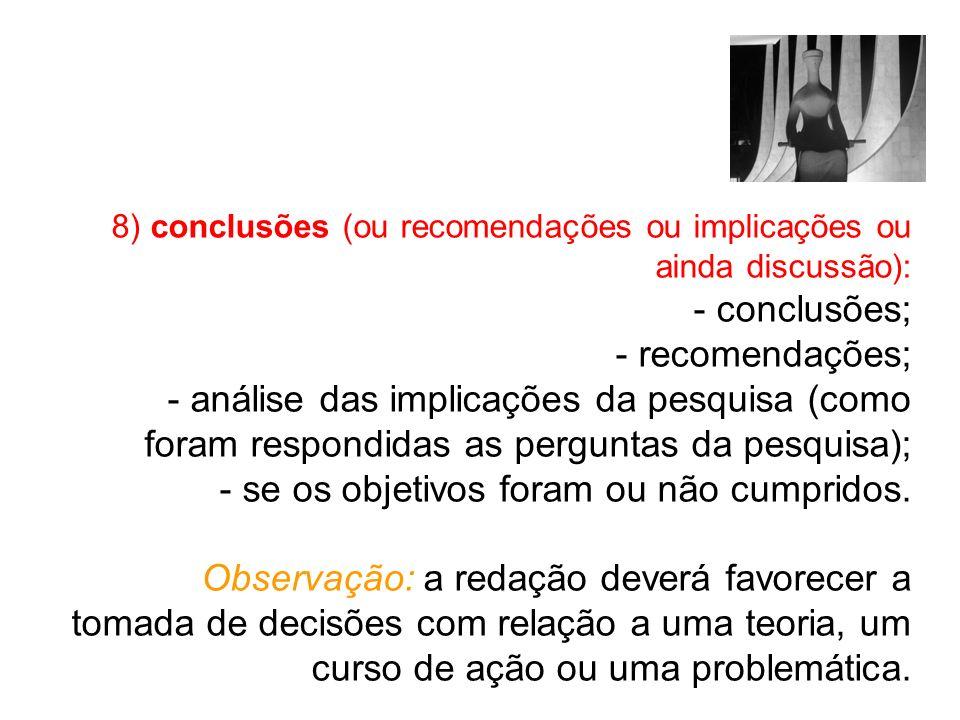 8) conclusões (ou recomendações ou implicações ou ainda discussão): - conclusões; - recomendações; - análise das implicações da pesquisa (como foram respondidas as perguntas da pesquisa); - se os objetivos foram ou não cumpridos.